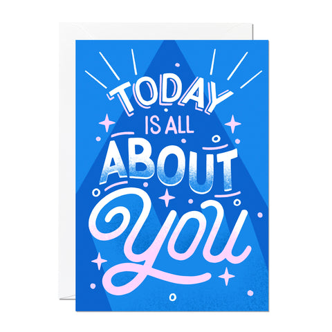 This greeting card features hand-lettering and says 'today is all about you' and is the perfect birthday or wedding card. It's set against a bright and bold blue background and printed in England.