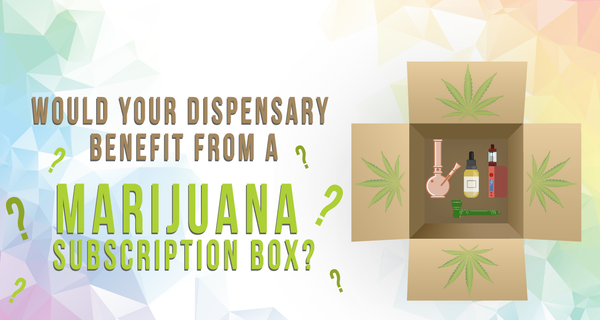 Why Your Dispensary Would Benefit from a Marijuana Subscription Box