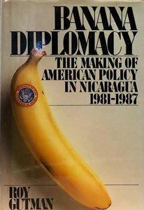 Banana Diplomacy : The Making of American Policy in Nicaragua 1981-1987
