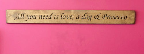 All You Need is Love, a Dog & Prosecco Wooden Sign - Daisy Park