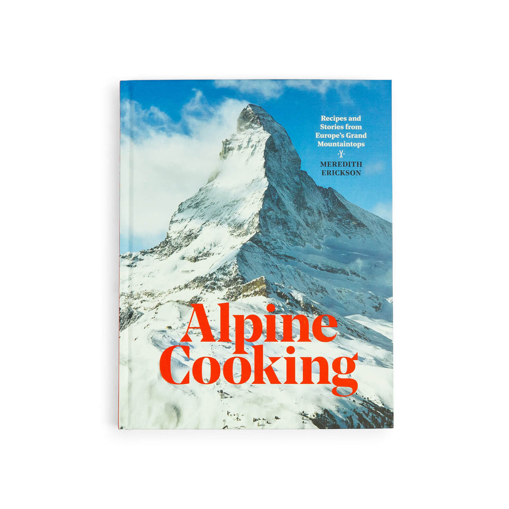 Alpine Cooking: Recipes and Stories from Europe's Grand Mountaintops