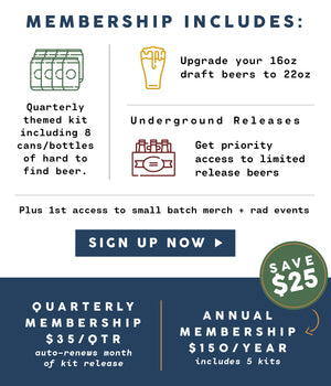 Membership Includes: quarterly themed kit including 8 cans / bottles of hard to find beer, upgrade your 16 oz draft beers to 22 oz, Underground Releases: Get priority access to limited release beers.  Click to sign up. Memberships start at $35/ qtr.
