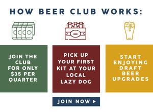 How Beer Club Works: 1) Join the club for only $35/qtr.  2) pick up your first kit at your local Lazy Dog 3) Start enjoying draft beer upgrades.  Click to join now.