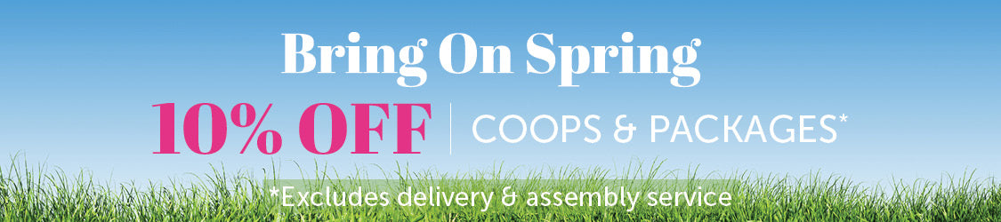 Bring on Spring - 10% off Coops & Packages *Excludes delivery and assembly service
