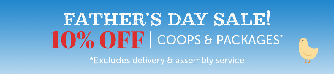 Father's Day Sale - 10% off Coops & Packages *Excludes delivery and assembly service