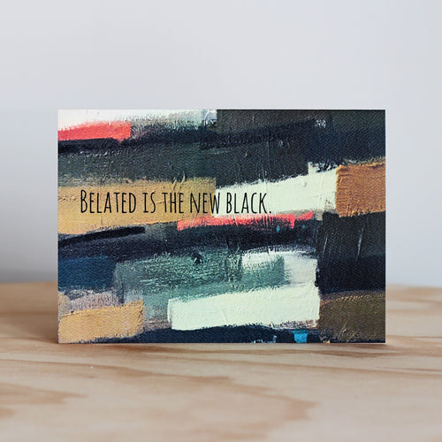 Beautifully Said Belated Is The New Black Card