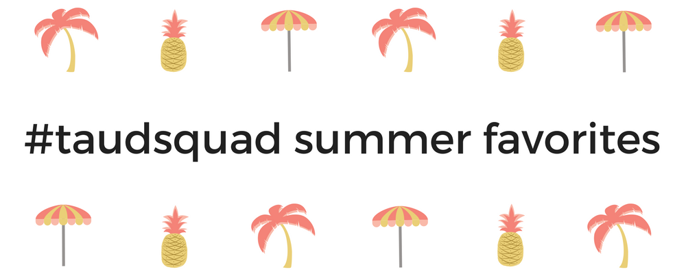 The #taudsquad's Summer Favorites