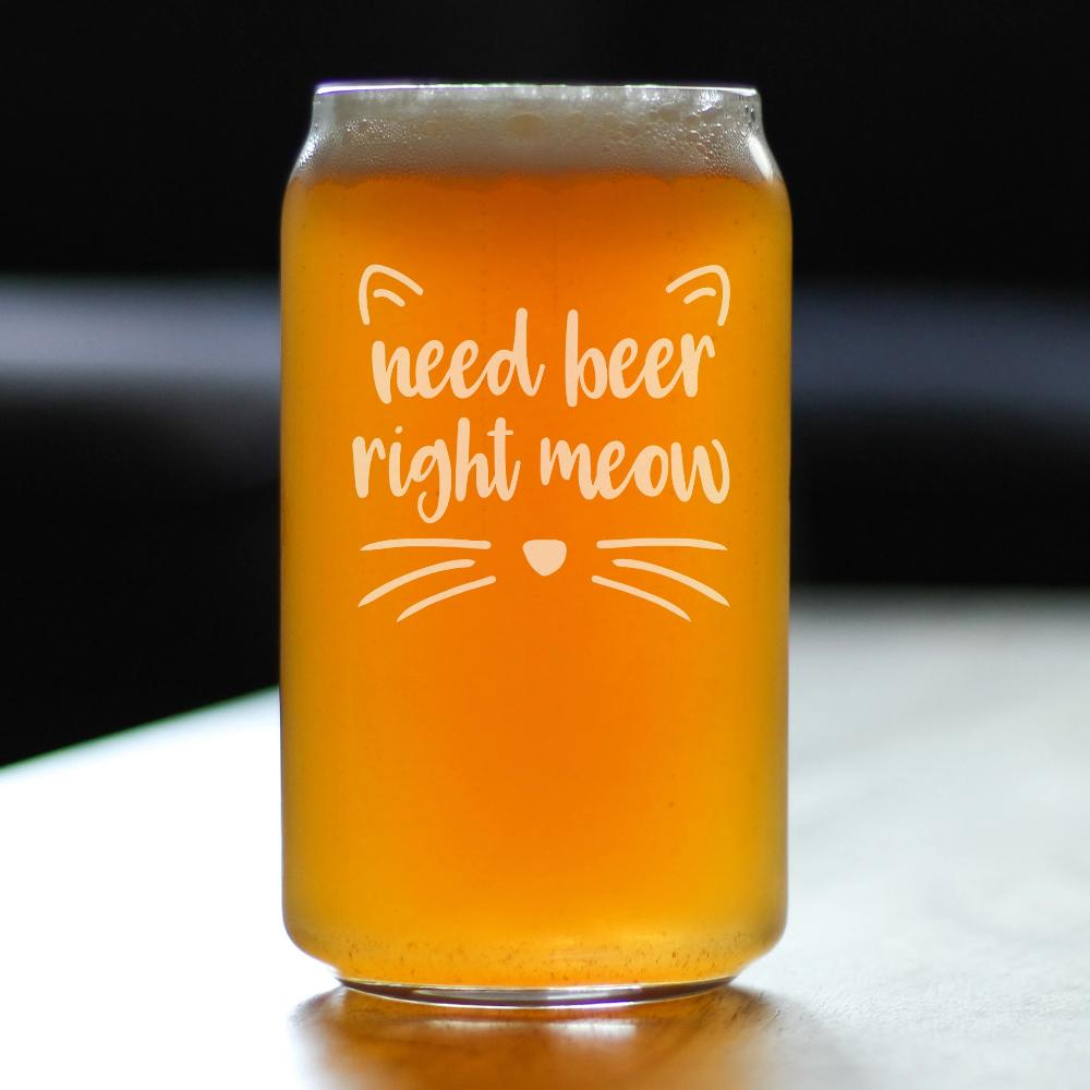 Need Beer Right Meow - 16 Ounce Beer Can Pint Glass