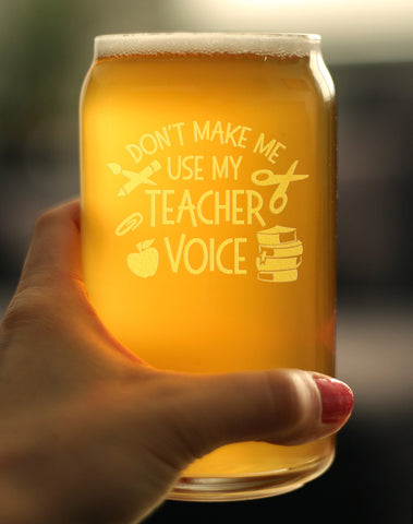 Don't Make Me Use My Teacher Voice - 16 Ounce Beer Can Pint Glass