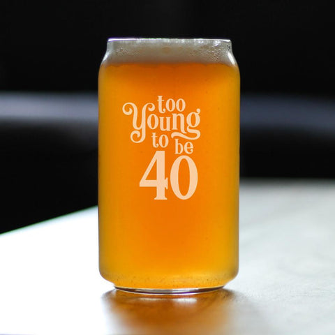 Too Young To Be 40 - 16 Ounce Beer Can Pint Glass