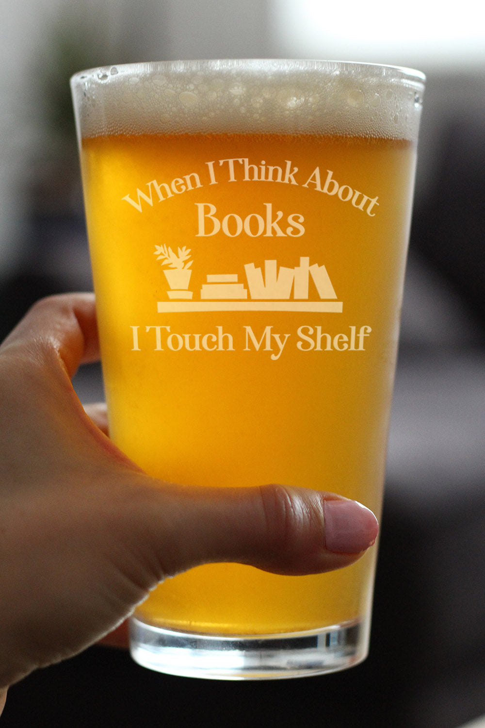When I Think About Books I Touch My Shelf - 16 Ounce Pint Glass