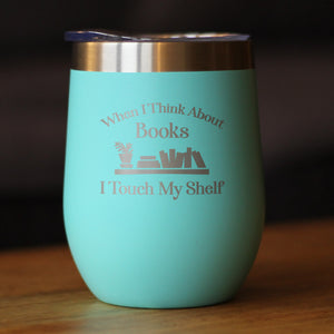 When I Think About Books I Touch My Shelf - Wine Tumbler