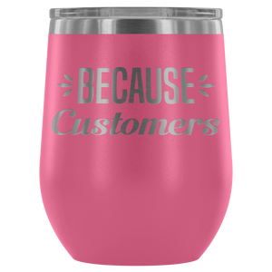 Because Customers - Wine Tumbler