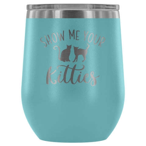 Show Me Your Kitties - Wine Tumbler