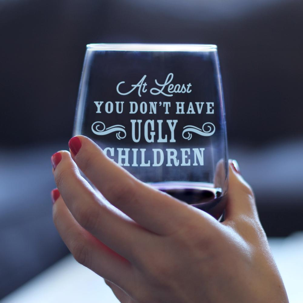 At Least You Don't Have Ugly Children - 17 Ounce Stemless Wine Glass