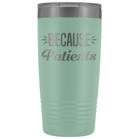 Because Patients - 20 Oz Tumbler