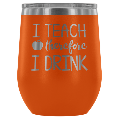 I Teach, Therefore I Drink - Wine Tumbler