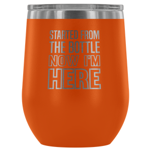 Started From The Bottle Now I'm Here ™ - Wine Tumbler
