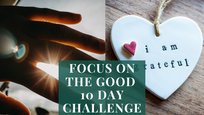 Focus On The Good 10 Day Challenge: Shift Your Perspective To An Attitude of Gratitude