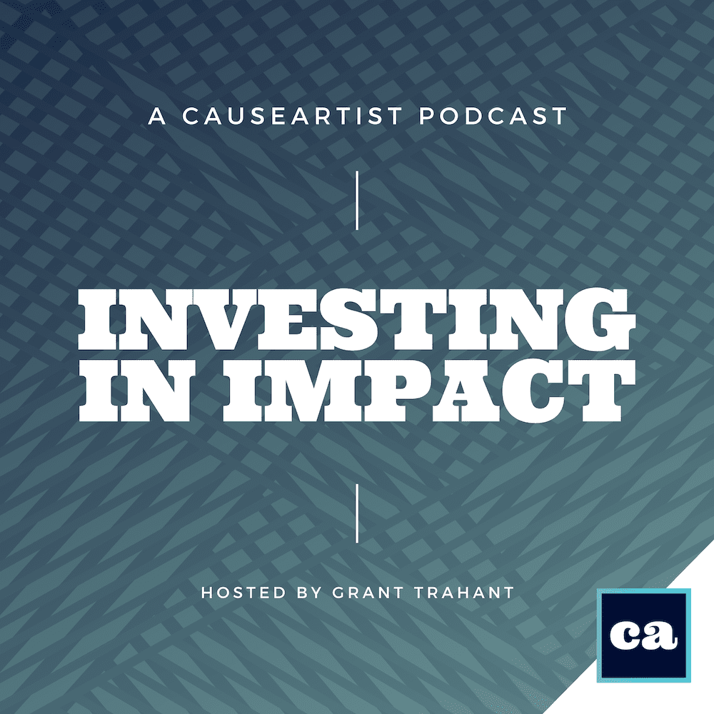 Causeartist Podcast Investing in Impact Hosted by Grant Trahant