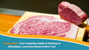 Wagyu Beef: Your Complete Guide to Getting an Affordable, Luxurious Steak in New York