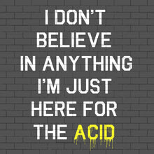 I Don't Believe In Anything I'm Only Here For The Acid Men's T-Shirt