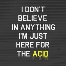 I Don't Believe In Anything I'm Only Here For The Acid Womens T-Shirt