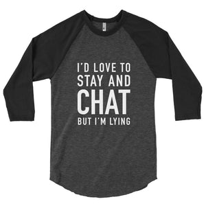 I'd Love to Stay and Chat But I'm Lying ¾ Sleeve Tee
