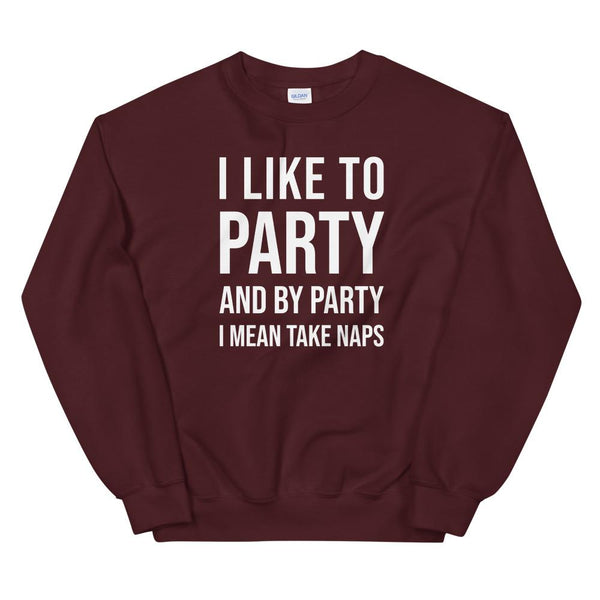 I Like to Party and By Party I Mean Take Naps Sweatshirt