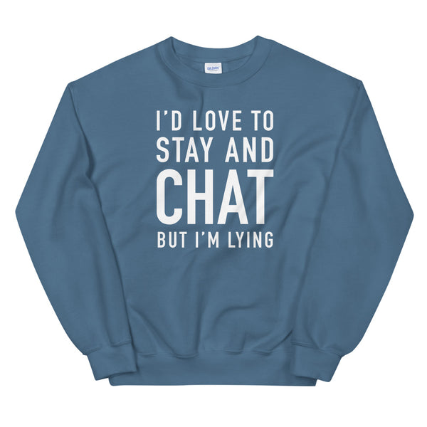 I'd Love to Stay and Chat But I'm Lying Sweatshirt