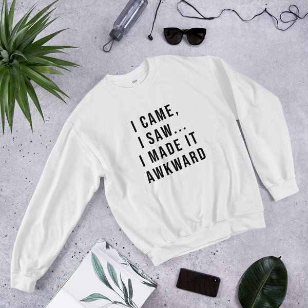 I Came, I Saw... I Made It Awkward Sweatshirt