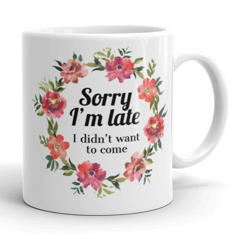 Sorry I'm Late I Didn't Want to Come Floral Mug
