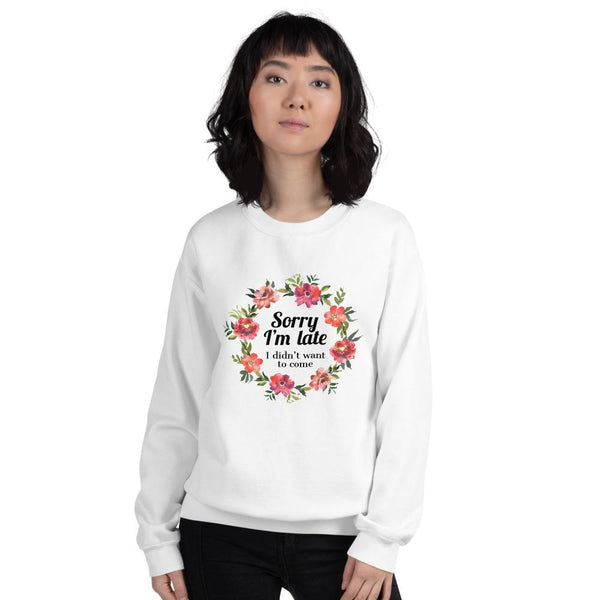 Sorry I'm Late I Didn't Want to Come Floral Sweatshirt