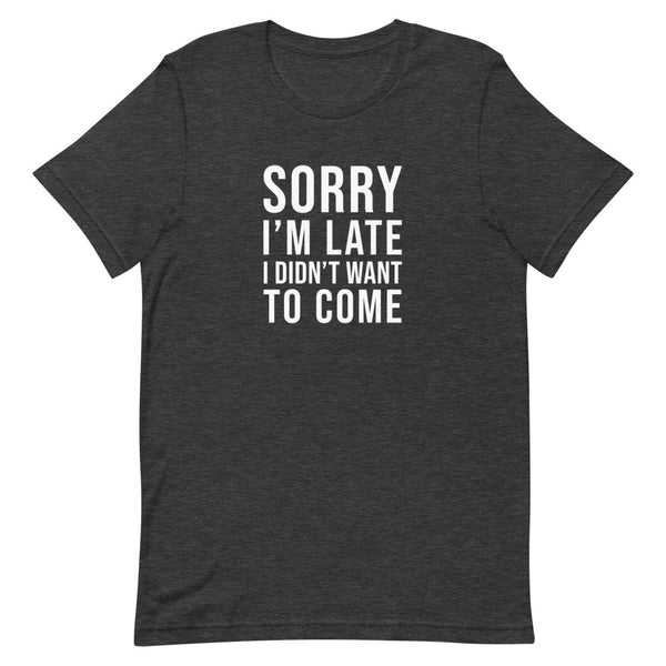 Sorry I'm Late I Didn't Want to Come Tee