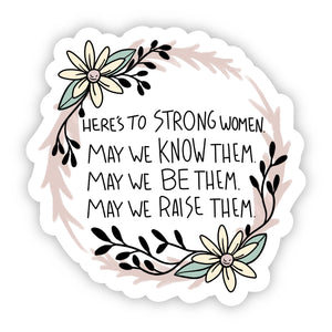Here's to Strong Women. May We Know Them. May We Be Them. May We Raise Them Sticker