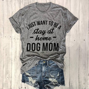DOG MOM T-shirt I JUST WANT TO BE A stay at home Dog Mom