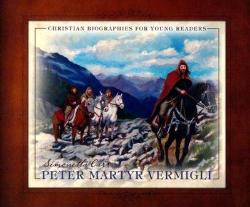 Peter Martyr Vermigli – Christian Biographies for Young Readers