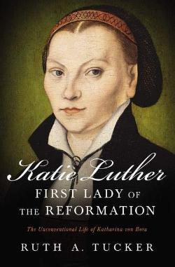 Katie Luther: First Lady of the Reformation