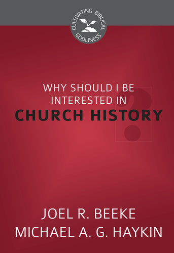 Why Should I Be Interested in Church History? - Cultivating Biblical Godliness Series
