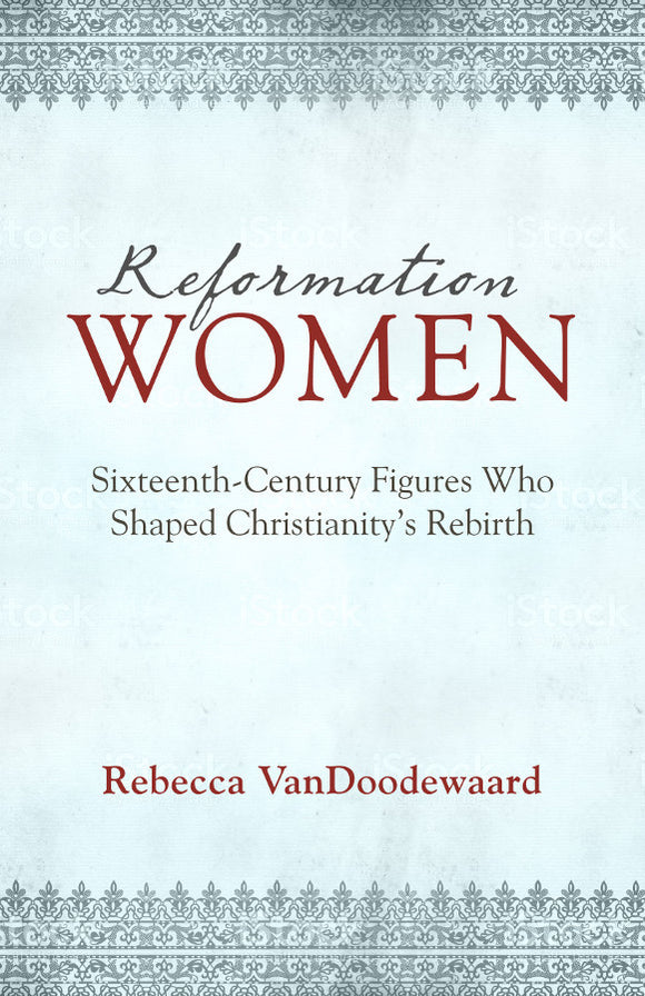 Reformation Women: Sixteenth-Century Figures Who Shaped Christianity's Rebirth