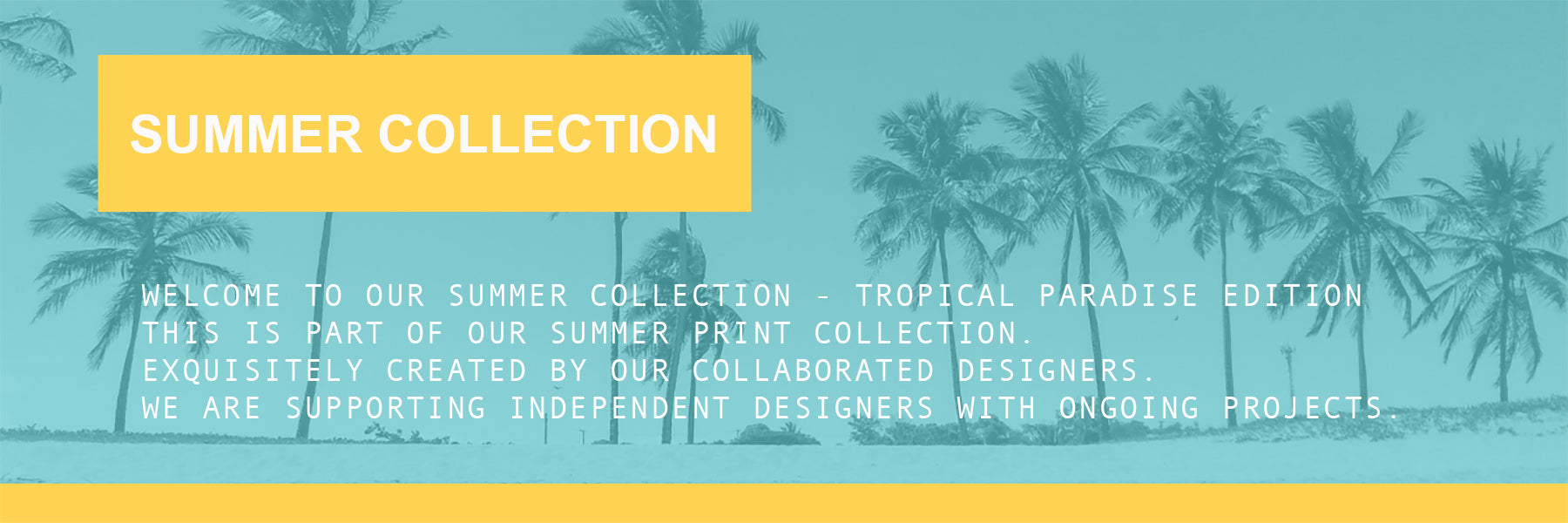 WELCOME TO OUR SUMMER COLLECTION - tropical paradise edition This is part of our summer print collection.  Exquisitely created by our collaborated designers.  We are supporting independent designers with ongoing projects.