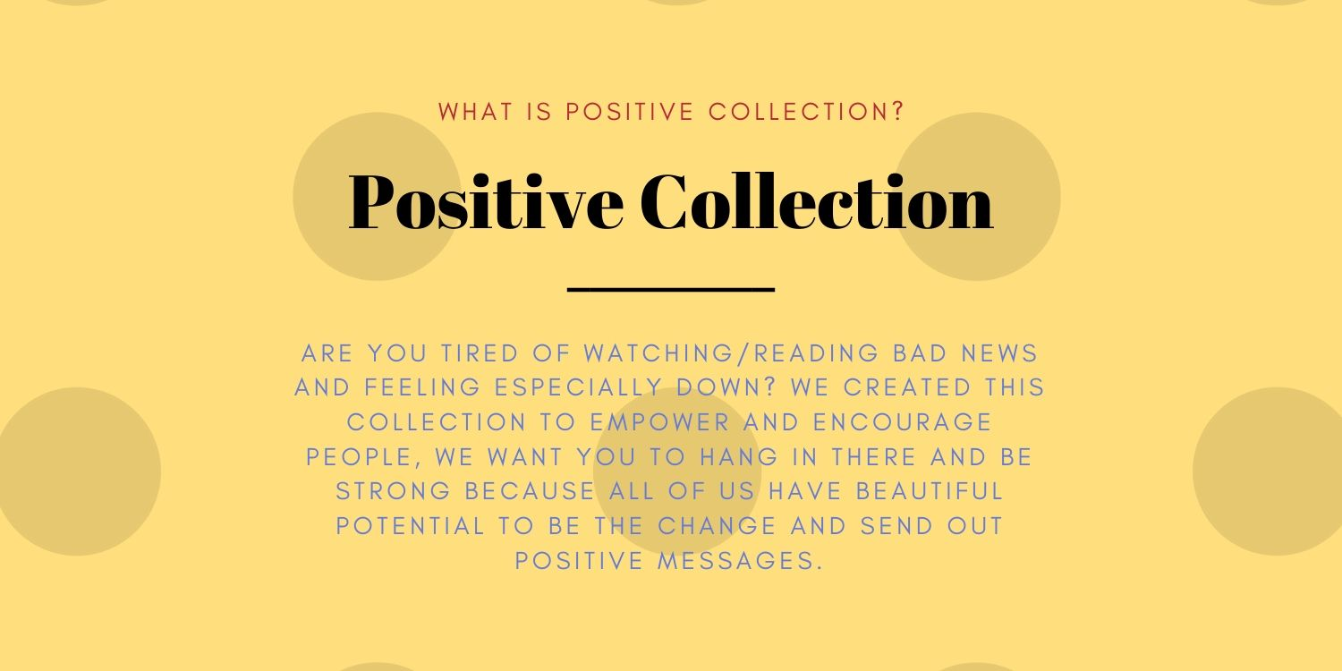 What is POSITIVE COLLECTION?  Are you tired of watching/reading bad news and feeling especially down? We created this collection to empower and encourage people whether it is due to recent job loss, post-quarantine blue, or COVID-19 illness, we want you to hang in there and be strong because all of us have beautiful potential to be the change and send out positive messages.
