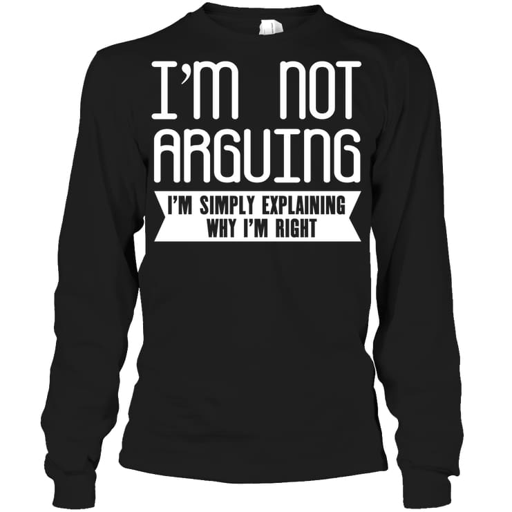 Im Not Arguing Funny Shirt - Gildan 6.1Oz Long Sleeve / Black / S - Apparel