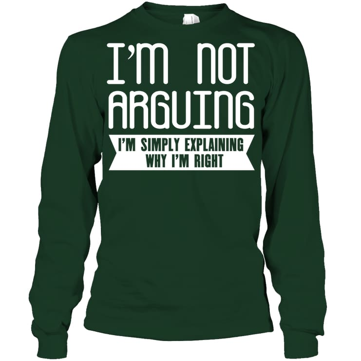 Im Not Arguing Funny Shirt - Gildan 6.1Oz Long Sleeve / Forest Green / S - Apparel