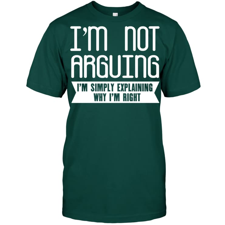 Im Not Arguing Funny Shirt - Hanes Tagless Tee / Deep Forest / S - Apparel