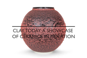 <strong>Clay Today:</strong> A showcase of Ceramics in Isolation. Curated by Preston Fitzgerald