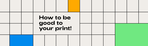 How to be good to your print