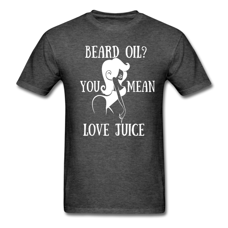 Beard Oil, You Mean Love Juice T-Shirt - bearded-money