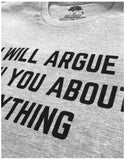 I Will Argue with You About Anything | Funny Contrarian Grumpy Asshole T-shirt