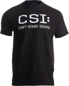 CSI: Can't Stand Idiots | Funny TV Pun, Dad Humor, Sarcastic Joke Unisex T-shirt